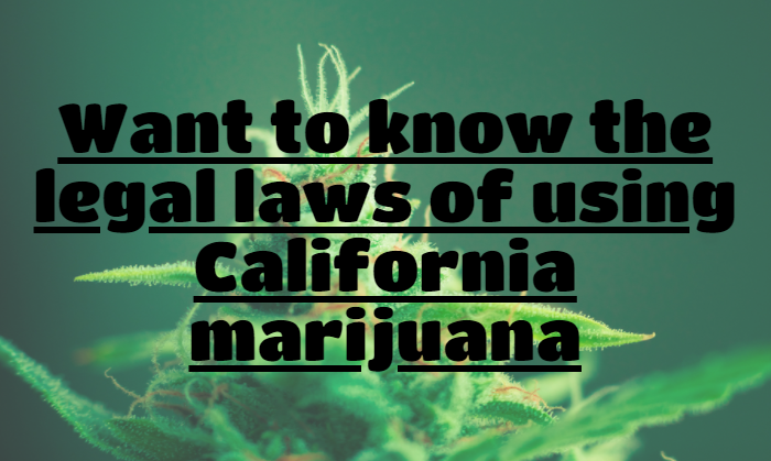 Want to know the legal laws of using California marijuana