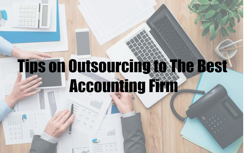 Tips on Outsourcing to The Best Accounting Firm