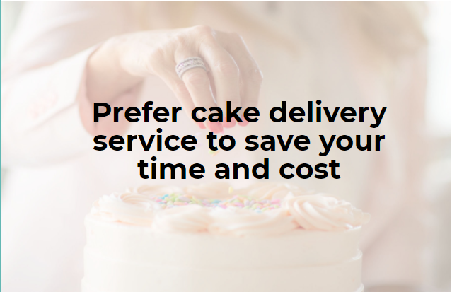 Prefer cake delivery service to save your time and cost